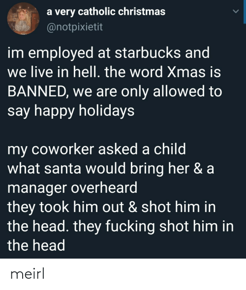 child: a very catholic christmas  @notpixietit  im employed at starbucks and  we live in hell. the word Xmas is  BANNED, we are only allowed to  say happy holidays  my coworker asked a child  what santa would bring her & a  manager overheard  they took him out & shot him in  the head. they fucking shot him in  the head meirl