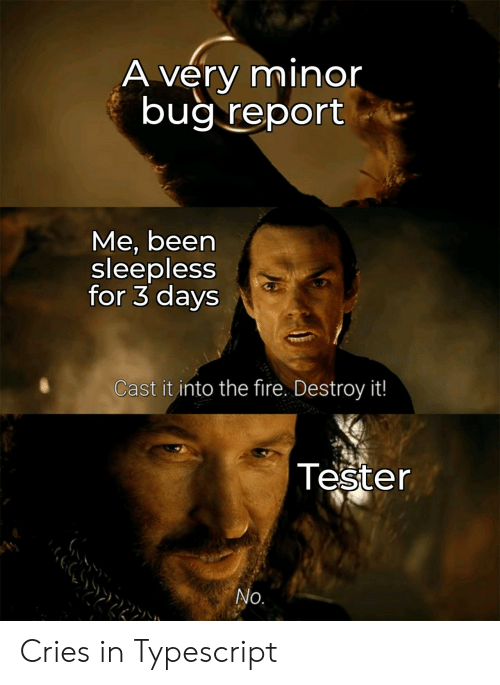 Fire, Been, and Bug: A very minor  bug report  Me, been  sleepless  for 3 days  Cast it into the fire. Destroy it!  Tester  No. Cries in Typescript