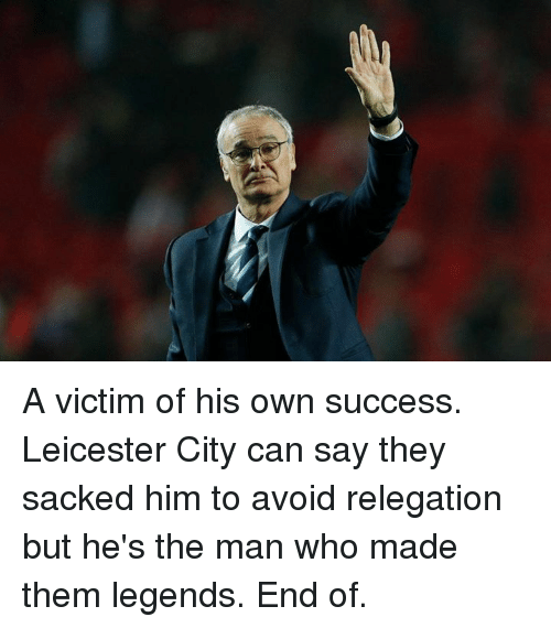 Citi: A victim of his own success. Leicester City can say they sacked him to avoid relegation but he's the man who made them legends. End of.