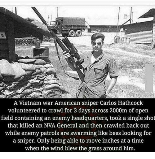Memes, American Sniper, and American: A Vietnam war American sniper Carlos Hathcock  volunteered to crawl for 3 days across 2000m of open  field containing an enemy headquarters, took a single shot  that killed an NVA General and then crawled back out  while enemy patrols are swarming like bees looking for  a sniper. Only being able to move inches at a time  when the wind blew the grass around him