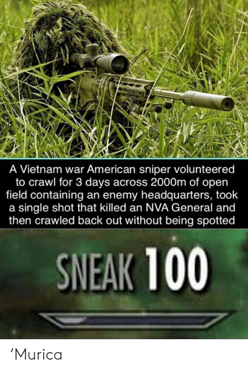 Spotted: A Vietnam war American sniper volunteered  to crawl for 3 days across 2000m of open  field containing an enemy headquarters, took  a single shot that killed an NVA General and  then crawled back out without being spotted  SNEAK 100 'Murica