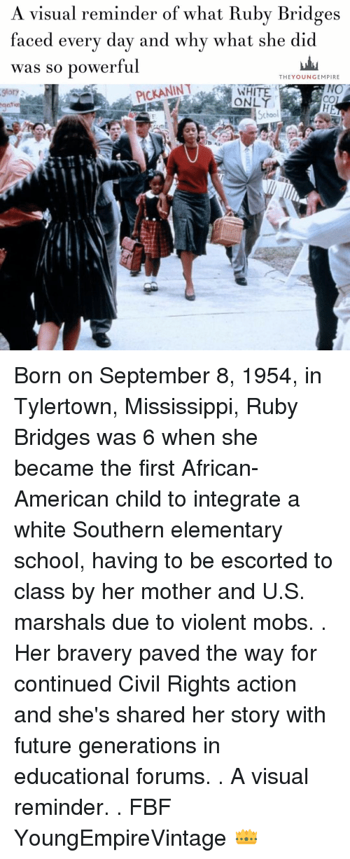 Empire, Future, and Memes: A visual reminder of what Ruby Bridges  faced every day and why what she did  was so powerful  THE YOUNG EMPIRE  PICKANINT  NO  9lory  School Born on September 8, 1954, in Tylertown, Mississippi, Ruby Bridges was 6 when she became the first African-American child to integrate a white Southern elementary school, having to be escorted to class by her mother and U.S. marshals due to violent mobs. . Her bravery paved the way for continued Civil Rights action and she's shared her story with future generations in educational forums. . A visual reminder. . FBF YoungEmpireVintage 👑