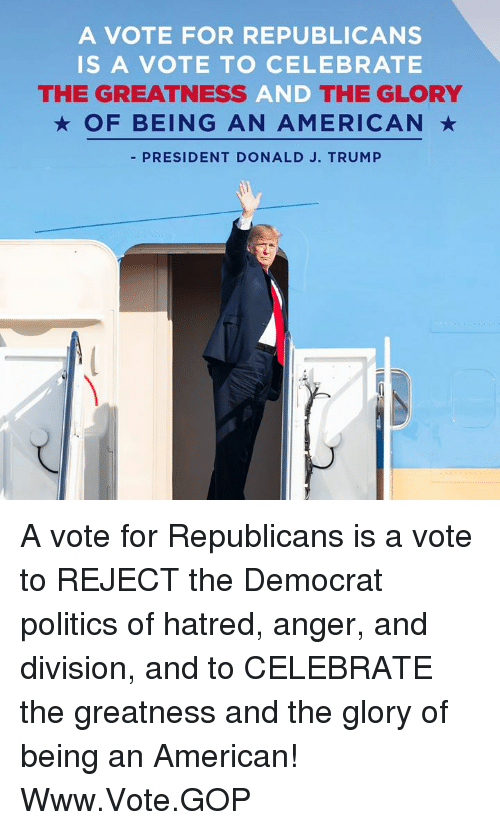 Politics, American, and Trump: A VOTE FOR REPUBLICANS  IS A VOTE TO CELEBRATE  THE GREATNESS AND THE GLORY  ★ OF BEING AN AMERICAN ★  -PRESIDENT DONALD J. TRUMP A vote for Republicans is a vote to REJECT the Democrat politics of hatred, anger, and division, and to CELEBRATE the greatness and the glory of being an American! Www.Vote.GOP