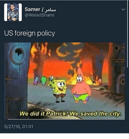 Memes, 🤖, and Foreigner: (a Walad Shami  US foreign policy  We did it Patrick! We saved the city  5/27/16, 01:01