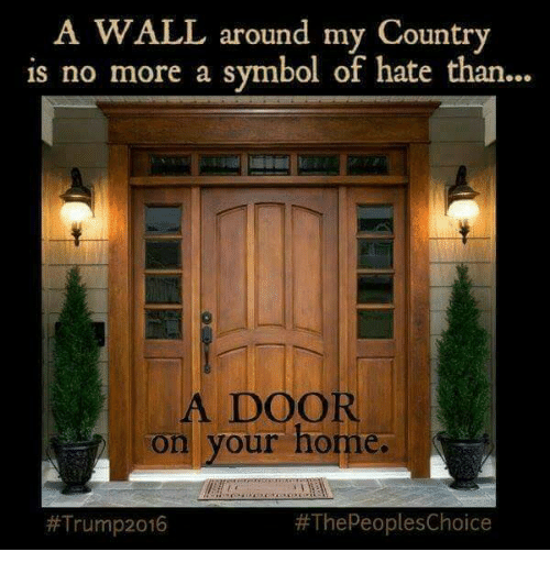 Memes, 🤖, and Symbol: A WALL around my Country  is no more a symbol of hate than...  A DOOR  on your home.  The peoplesChoice  #Trump 2016
