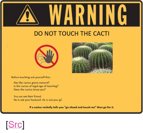 """Reddit, Husband, and Ask: A-WARNING  DO NOT TOUCH THE CACTI  Before touching ask yourself this:  Has the cactus given consent?  Is the cactus of legal age of touching?  Does the cactus know you?  You are not their friend.  He is not your husband. He is not your gf.  If a cactus verbally tells you """"go ahead and touch me"""" then go for it. <p>[<a href=""""https://www.reddit.com/r/surrealmemes/comments/8movoq/consent/"""">Src</a>]</p>"""