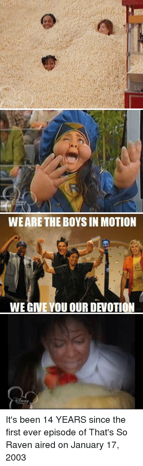 That's So Raven: a   WE ARE THE BOYS IN MOTION  諀  WE GIVE YOU OUR DEVOTION  us   ISME It's been 14 YEARS since the first ever episode of That's So Raven aired on January 17, 2003