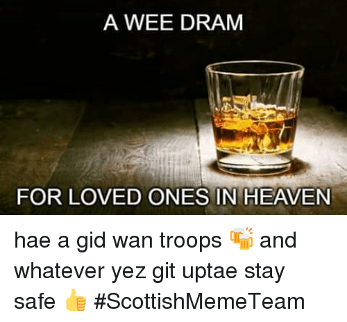 Heaven, Memes, and Wee: A WEE DRAM  FOR LOVED ONES IN HEAVEN hae a gid wan troops 🍻 and whatever yez git uptae stay safe 👍  #ScottishMemeTeam