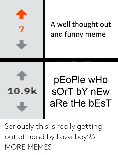 Dank, Funny, and Meme: A well thought out  and funny meme  pEoPle wHo  10.9ksOrT bY nEw  aRe tHe bEsT Seriously this is really getting out of hand by Lazerboy93 MORE MEMES