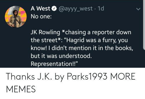 """Books, Dank, and Memes: A West @ayyy_west 1d  No one:  JK Rowling *chasing a reporter down  the street*: """"Hagrid was a furry, you  know! I didn't mention it in the books,  but it was understood.  Representation!!"""" Thanks J.K. by Parks1993 MORE MEMES"""