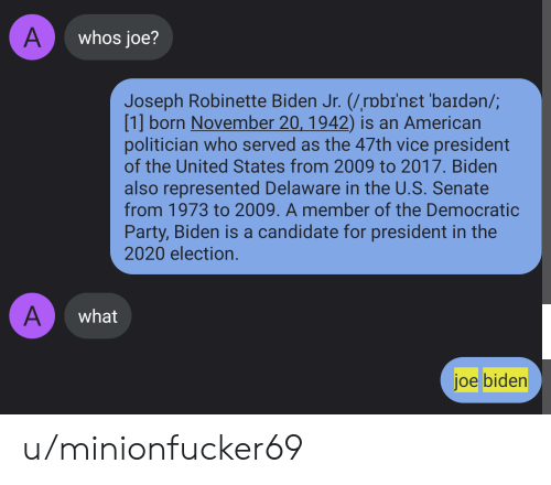 Joe Biden, Party, and Democratic Party: A  whos joe?  Joseph Robinette Biden Jr. (/rpbinet 'baiden/;  [1] born November 20, 1942) is an American  politician who served as the 47th vice president  of the United States from 2009 to 2017. Biden  also represented Delaware in the U.S. Senate  from 1973 to 2009. A member of the Democratic  Party, Biden is a candidate for president in the  2020 election.  A  what  joe biden u/minionfucker69