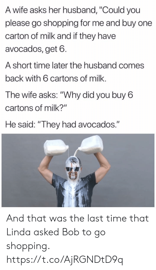 "Short Time: A wife asks her husband, ""Could you  please go shopping for me and buy one  carton of milk and if they have  avocados, get 6  A short time later the husband comes  back with 6 cartons of milk.  The wife asks: ""Why did you buy 6  cartons of milk?""  He said: ""They had avocados."" And that was the last time that Linda asked Bob to go shopping. https://t.co/AjRGNDtD9q"