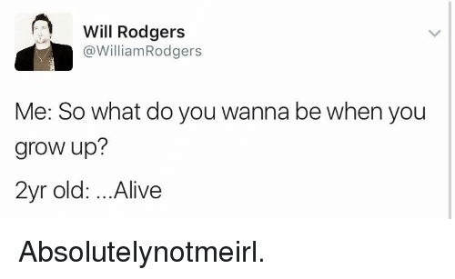 Alive, Old, and Absolutely Not Me_irl: A Will Rodgers  @William Rodgers  Me: So what do you wanna be when you  grow up?  2yr old: ...Alive