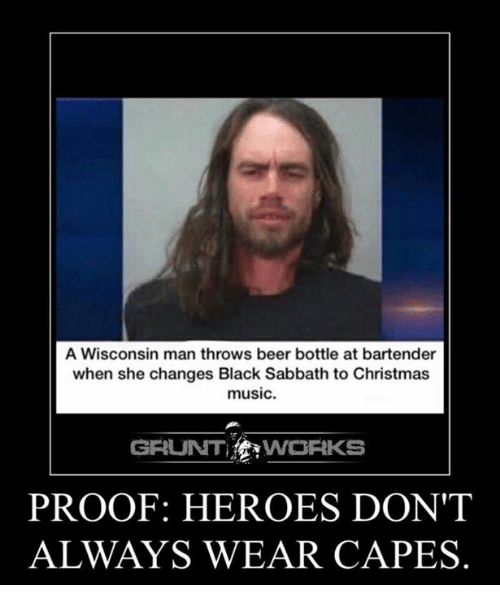 Beer, Memes, and Heroes: A Wisconsin man throws beer bottle at bartender  when she changes Black Sabbath to Christmas  music.  GRUNT WORKS  PROOF: HEROES DON'T  ALWAYS WEAR CAPES