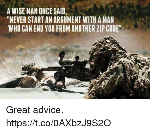"Advice, Memes, and Zip Code: A WISE MAN ONCE SAID,  ""NEVER START AN ARGUMENT WITH A MAN  WHO CAN END YOU FROM ANOTHER ZIP CODE Great advice. https://t.co/0AXbzJ9S2O"
