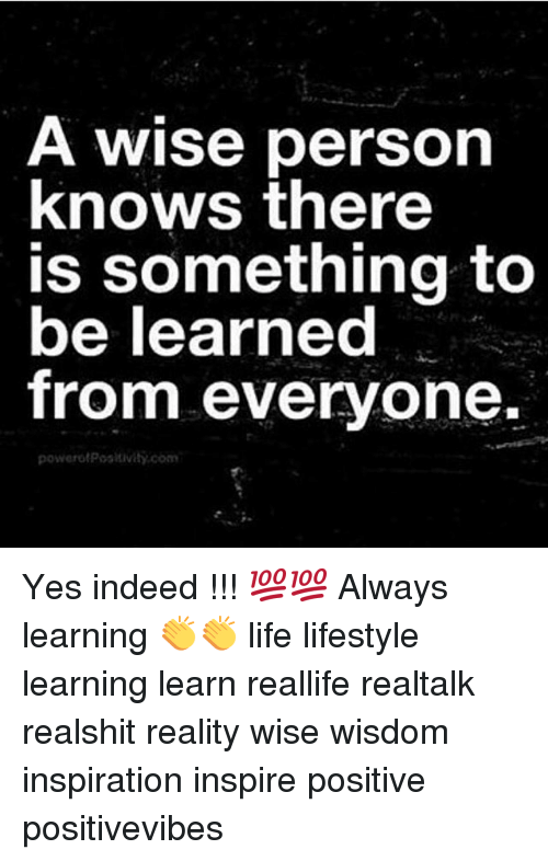 Life, Memes, and Indeed: A wise person  knows there  is something to  be learned  from everyone.  powerotPositivity.com Yes indeed !!! 💯💯 Always learning 👏👏 life lifestyle learning learn reallife realtalk realshit reality wise wisdom inspiration inspire positive positivevibes