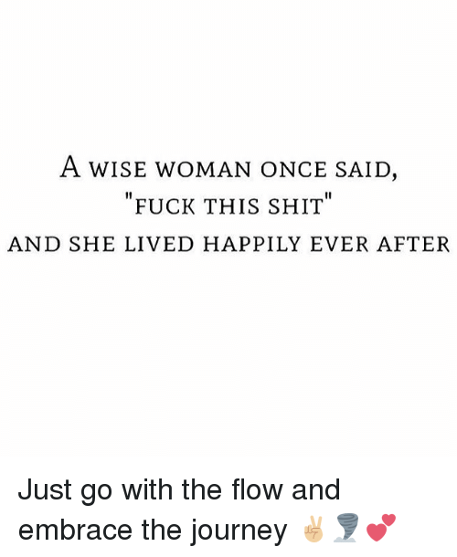 Journey, Memes, and Shit: A WISE WOMAN ONCE SAID  FUCK THIS SHIT  AND SHE LIVED HAPPILY EVER AFTER Just go with the flow and embrace the journey ✌🏼🌪💕