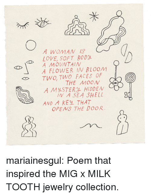 Love, Tumblr, and Blog: A WOMAN 1S  LOVE SOFT BODY  A MOUNTAIN BLOOM ?  TWO, TWO FACES OF  THE MOON  A MY-STERL HIDDEN  IN A SEA SHELL  AND A KEY THAT  OPENS THE DOOR mariainesgul: Poem that inspired the MIG x MILK TOOTH jewelry collection.