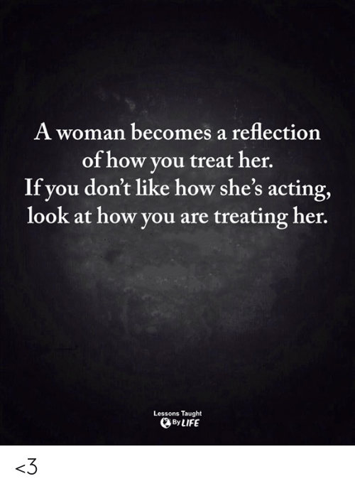 Life, Memes, and Acting: A woman becomes a reflection  of how you treat her.  If you don't like how she's acting,  look at how you are treating her.  Lessons Taught  By LIFE <3