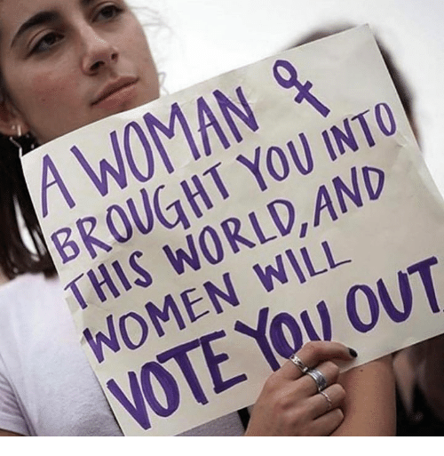 Memes, Women, and World: A WOMAN  BROUGHT YOU INTO  THIS WORLD, AND  WOMEN WILL  NOTE You OUT
