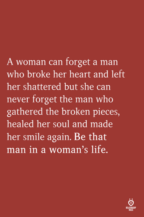Life, Heart, and Smile: A woman can forget a man  who broke her heart and left  her shattered but she can  never forget the man who  gathered the broken pieces,  healed her soul and made  her smile again. Be that  man in a woman's life  LES