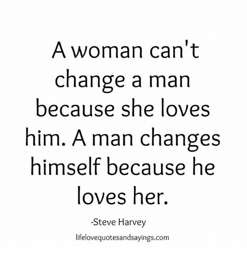 Steve Harvey, Change, and Her: A woman can't  change a man  because she loves  him. A man changes  himself because he  loves her.  Steve Harvey  lifelovequotesandsayings.com