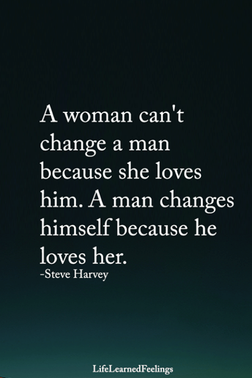 Memes, Steve Harvey, and Change: A woman can't  change a man  because she loves  him. A man changes  himself because he  loves her.  -Steve Harvey  LifeLearnedFeelings