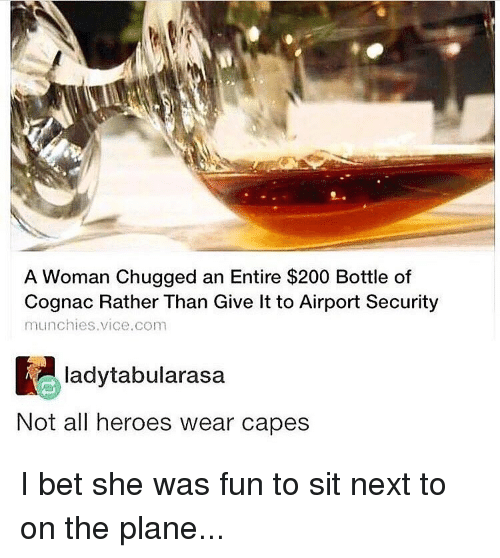 Bailey Jay, I Bet, and Memes: A Woman Chugged an Entire $200 Bottle of  Cognac Rather Than Give lt to Airport Security  ladytabularasa  Not all heroes wear capes I bet she was fun to sit next to on the plane...
