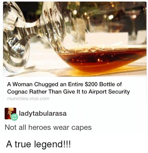Bailey Jay, Memes, and Munchies: A Woman Chugged an Entire $200 Bottle of  Cognac Rather Than Give lt to Airport Security  munchies.vice.com  ladytabularasa  Not all heroes wear capes A true legend!!!