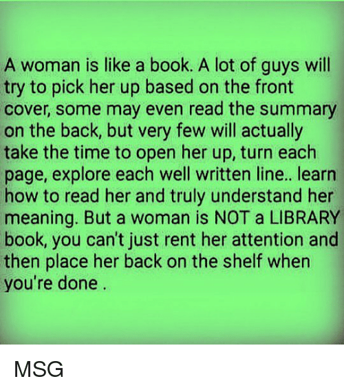 Memes, Book, and How To: A woman is like a book. A lot of guys will  try to pick her up based on the front  cover, some may even read the summary  on the back, but very few will actually  take the time to open her up, turn each  page, explore each well written line.. learn  how to read her and truly understand her  meaning. But a woman is NOT a LIBRARY  book, you can't just rent her attention and  then place her back on the shelf when  you're done MSG