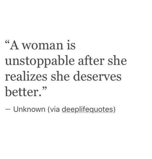 "Via, Unknown, and She: ""A woman is  unstoppable after she  realizes she deserves  better.""  95  Unknown (via deeplifequotes)"