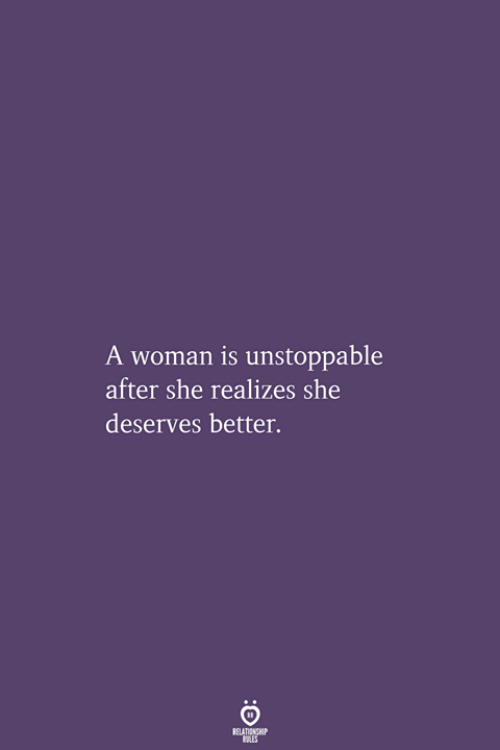 She, Unstoppable, and Woman: A woman is unstoppable  after she realizes she  deserves better.  RELATIONSHIP  LES