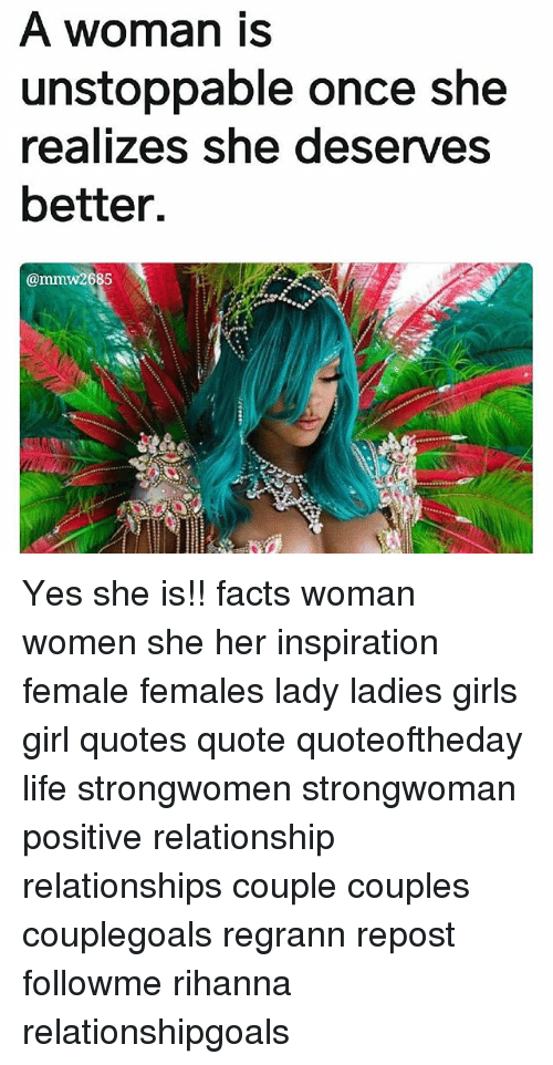 Facts, Girls, and Life: A woman is  unstoppable once she  realizes she deserves  better.  @mmw2685  2  14 Yes she is!! facts woman women she her inspiration female females lady ladies girls girl quotes quote quoteoftheday life strongwomen strongwoman positive relationship relationships couple couples couplegoals regrann repost followme rihanna relationshipgoals