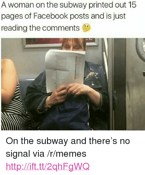 """Facebook, Memes, and Subway: A woman on the subway printed out 15  pages of Facebook posts and is just  reading the comments <p>On the subway and there&rsquo;s no signal via /r/memes <a href=""""http://ift.tt/2qhFgWQ"""">http://ift.tt/2qhFgWQ</a></p>"""