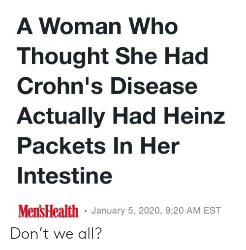january: A Woman Who  Thought She Had  Crohn's Disease  Actually Had Heinz  Packets In Her  Intestine  Mens Health · January 5, 2020, 9:20 AM EST Don't we all?