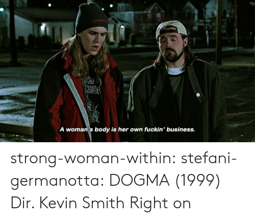 Stefani: A woman's body is her own fuckin' business. strong-woman-within: stefani-germanotta:  DOGMA (1999) Dir. Kevin Smith  Right on