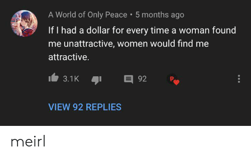 Time, Women, and World: A World of Only Peace 5 months ago  If I had a dollar for every time a woman found  me unattractive, women would find me  attractive.  E 92  3.1K  VIEW 92 REPLIES meirl