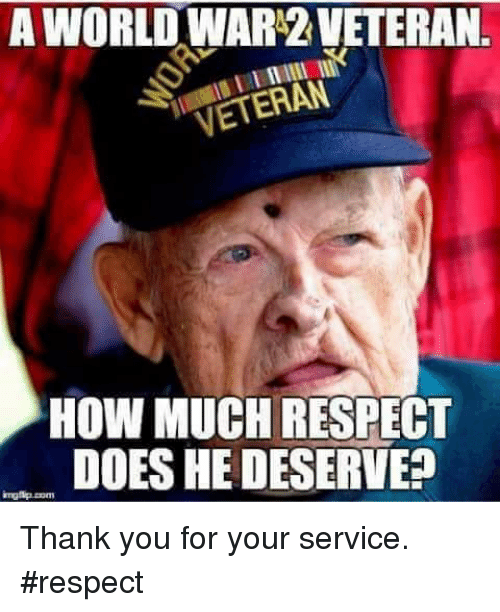 Memes, Respect, and Thank You: A WORLD WAR'2 VETERAN  VETERAN  HOW MUCH RESPECT  DOES HE DESERVE? Thank you for your service. #respect