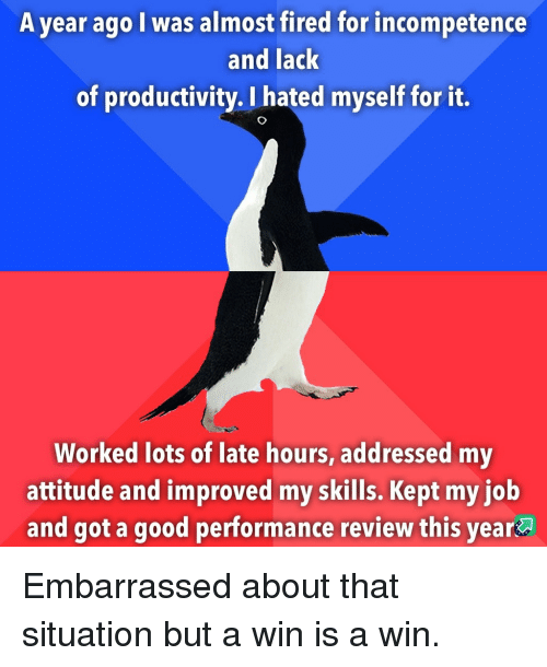 Good, Attitude, and Got: A year ago I was almost fired for incompetence  and lack  of productivity. I hated myself for it.  Worked lots of late hours, addressed my  attitude and improved my skills. Kept my iob  and got a good performance review this year Embarrassed about that situation but a win is a win.