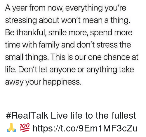 Family, Life, and Live: A year from now, everything you're  stressing about won't mean a thing.  Be thankful, smile more, spend more  time with family and don't stress the  small things. This is our one chance at  life. Don't let anyone or anything take  away your happiness. #RealTalk Live life to the fullest 🙏 💯 https://t.co/9Em1MF3cZu