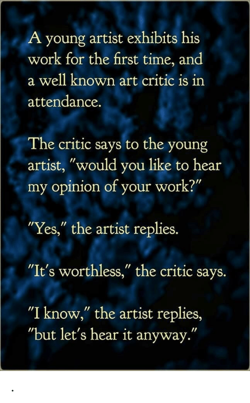 "My Opinion: A young artist exhibits his  work for the first time, and  a well known art critic is irn  attendance.  The critic says to the young  artist, ""would you like to hear  my opinion of your work?""  Yes,"" the artist replies.  ""It's worthless,"" the critic says.  ""I know,"" the artist replies,  ""but let's hear it anyway."" ."
