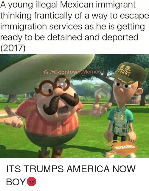 Trump America: A young illegal Mexican immigrant  thinking frantically of a way to escape  immigration services as he is getting  ready to be detained and deported  (2017)  IG @coontown Memes ITS TRUMPS AMERICA NOW BOY😡