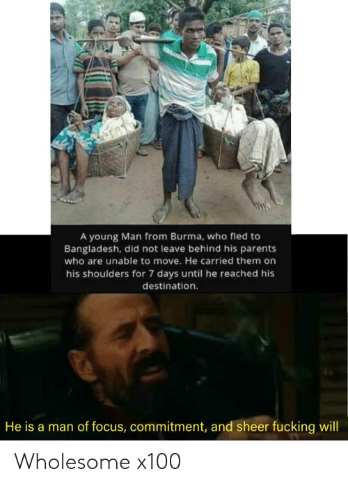 Focus: A young Man from Burma, who fled to  Bangladesh, did not leave behind his parents  who are unable to move. He carried them on  his shoulders for 7 days until he reached his  destination.  He is a man of focus, commitment, and sheer fucking will Wholesome x100