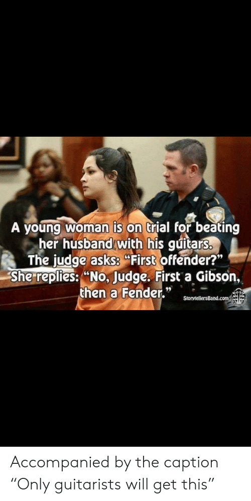 """Husband, Terrible Facebook, and Her: A young woman is on trial for beating  her husband with his guitars.  The judge asksS First offender?""""  She replies: """"No, Judge. First a Gibson,  then a Fender.""""  StorytellersBand.com Accompanied by the caption """"Only guitarists will get this"""""""