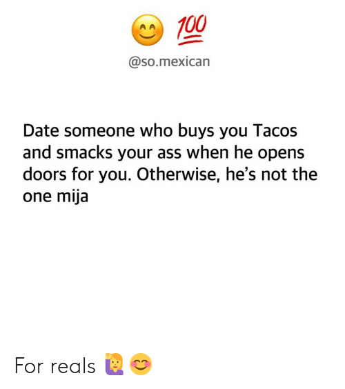 Ass, Memes, and Date: A100  @so.mexican  Date someone who buys you Tacos  and smacks your ass when he opens  doors for you. Otherwise, he's not the  one mija For reals 🙋‍♀️😊