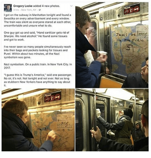 "Trump America: a1Gregory Locke added 4 new photos.  3 hrs. New York, NY  I got on the subway in Manhattan tonight and found a  Swastika on every advertisement and every window.  The train was silent as everyone stared at each other,  uncomfortable and unsure what to do.  One guy got up and said, ""Hand sanitizer gets rid of  Sharpie. We need alcohol."" He found some tissues  and got to work.  I've never seen so many people simultaneously reach  into their bags and pockets looking for tissues and  Purel. Within about two minutes, all the Nazi  symbolism was gone.  Nazi symbolism. On a public train. In New York City. In  2017.  ""I guess this is Trump's America"" said one passenger.  No sir, it's not. Not tonight and not ever, Not as long  as stubborn New Yorkers have anything to say about"