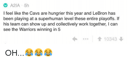 Cavs, Work, and Lebron: A2IA 5h  I feel like the Cavs are hungrier this year and LeBron has  been playing at a superhuman level these entire playoffs. If  his team can show up and collectively work together, I can  see the Warriors winning in 5  1  10343 OH...😂😂😂