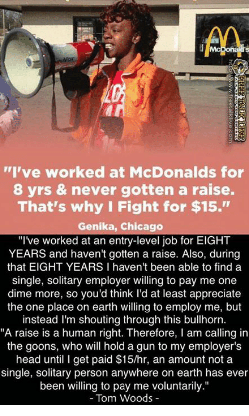 """Chicago, Head, and McDonalds: AA  """"I've worked at McDonalds for  8 yrs & never gotten a raise.  That's why I Fight for $15.""""  Genika, Chicago  """"I've worked at an entry-level job for EIGHT  YEARS and haven't gotten a raise. Also, during  that EIGHT YEARS I haven't been able to find a  single, solitary employer willing to pay me one  dime more, so you'd think I'd at least appreciate  the one place on earth willing to employ me, but  instead I'm shouting through this bullhorn.  """"A raise is a human right. Therefore, I am calling in  the goons, who will hold a gun to my employer's  head until I get paid $15/hr, an amount not a  single, solitary person anywhere on earth has ever  been willing to pay me voluntarily.""""  Tom Woods"""