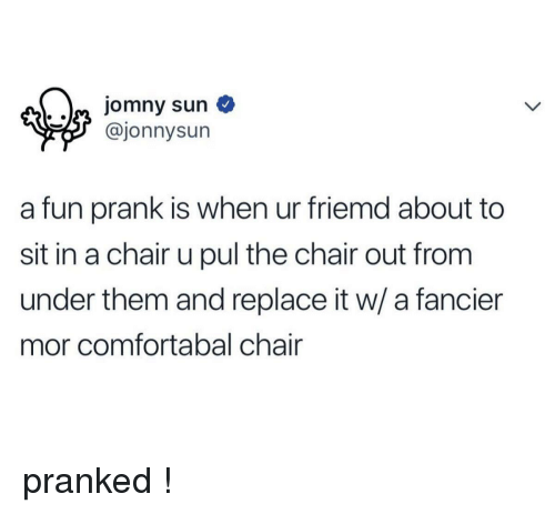 Fun Prank: aa jomny sun  @jonnysun  a fun prank is when ur friemd about to  sit in a chair u pul the chair out from  under them and replace it w/ a fancier  mor comfortabal chair <p>pranked !</p>