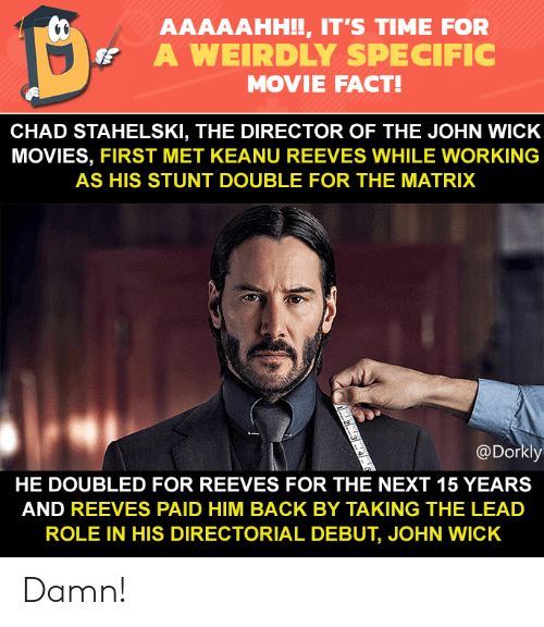 John Wick, Memes, and Movies: AAAAAHH!!, IT'S TIME FOR  A WEIRDLY SPECIFIC  MOVIE FACT!  CHAD STAHELSKI, THE DIRECTOR OF THE JOHN WICK  MOVIES, FIRST MET KEANU REEVES WHILE WORKING  AS HIS STUNT DOUBLE FOR THE MATRIX  @Dorkly  HE DOUBLED FOR REEVES FOR THE NEXT 15 YEARS  AND REEVES PAID HIM BACK BY TAKING THE LEAD  ROLE IN HIS DIRECTORIAL DEBUT, JOHN WICK Damn!